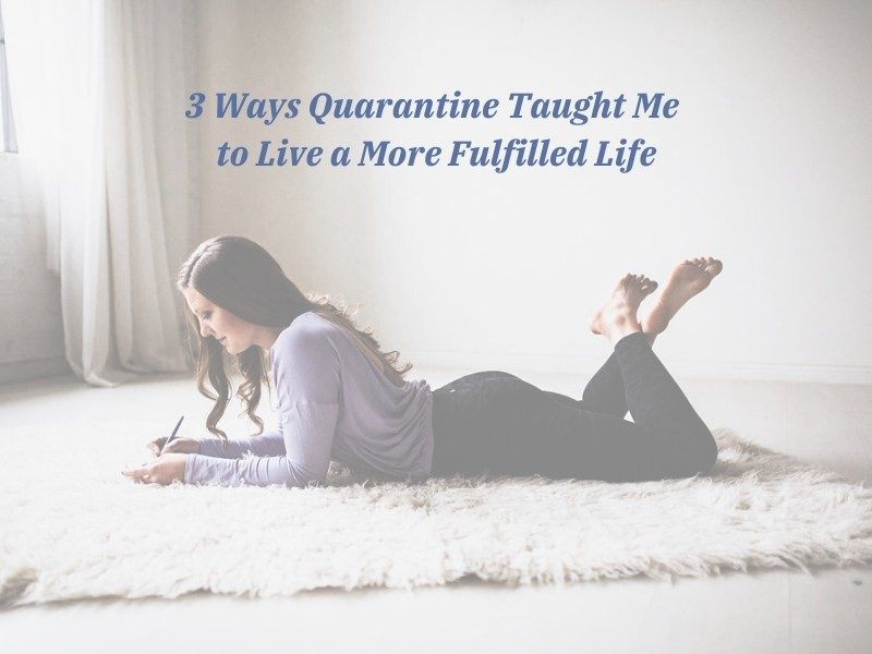 3 Ways Quarantine Taught Me to Live a More Fulfilled Life
